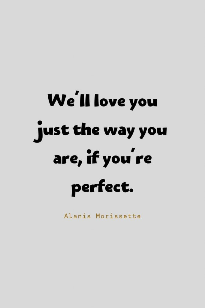 Funny Quotes (14): We'll love you just the way you are, if you're perfect. -Alanis Morissette