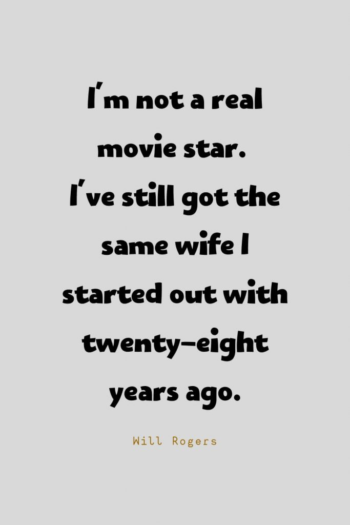 Funny Quotes (17): I'm not a real movie star. I've still got the same wife I started out with twenty-eight years ago. -Will Rogers