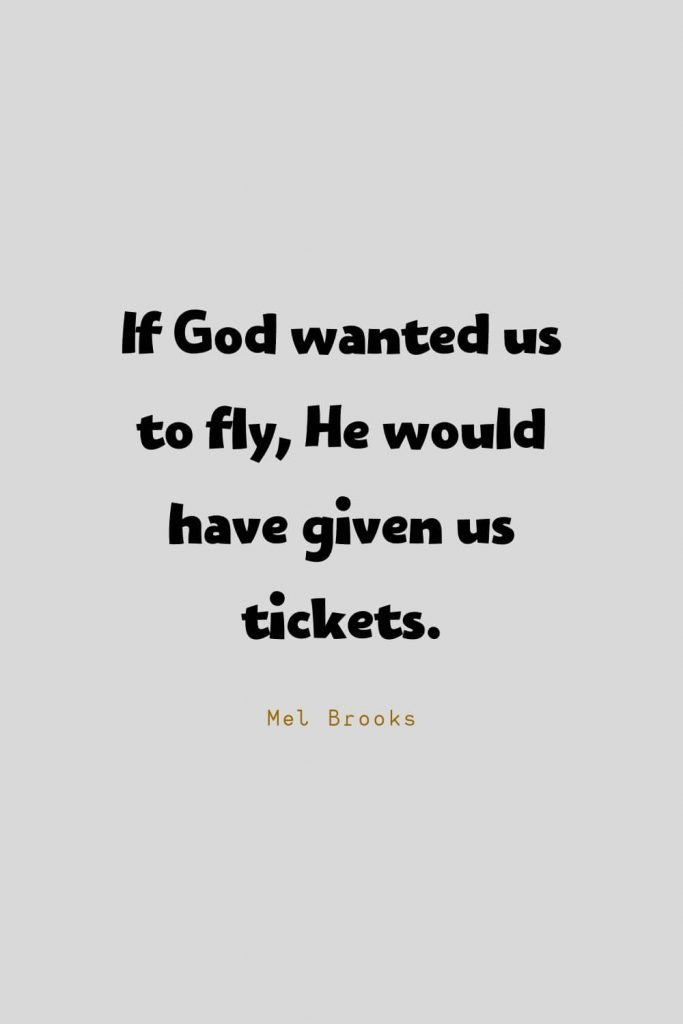 Funny Quotes (18): If God wanted us to fly, He would have given us tickets. -Mel Brooks