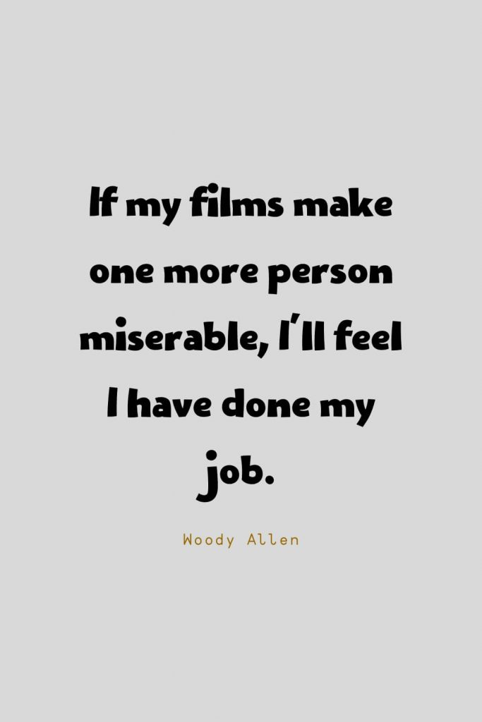 Funny Quotes (19): If my films make one more person miserable, I'll feel I have done my job. -Woody Allen