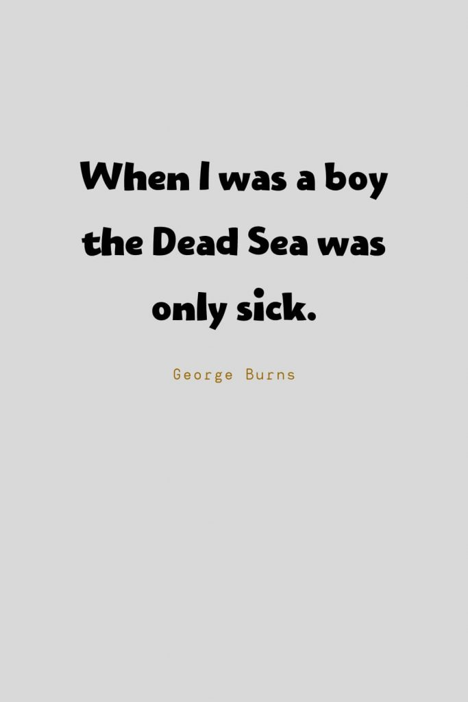 Funny Quotes (2): When I was a boy the Dead Sea was only sick. -George Burns