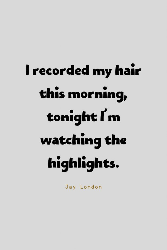Funny Quotes (22): I recorded my hair this morning, tonight I'm watching the highlights. -Jay London