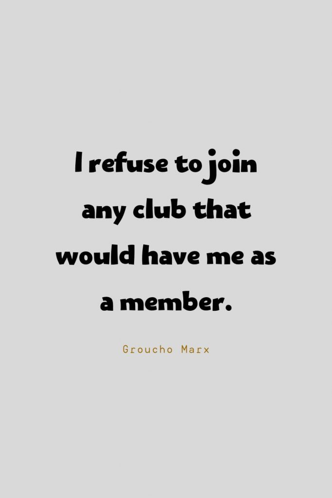 Funny Quotes (23): I refuse to join any club that would have me as a member. -Groucho Marx