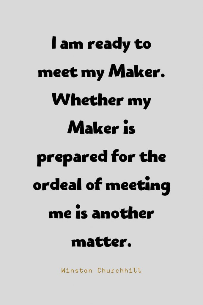 Funny Quotes (24): I am ready to meet my Maker. Whether my Maker is prepared for the ordeal of meeting me is another matter. -Winston Churchhill