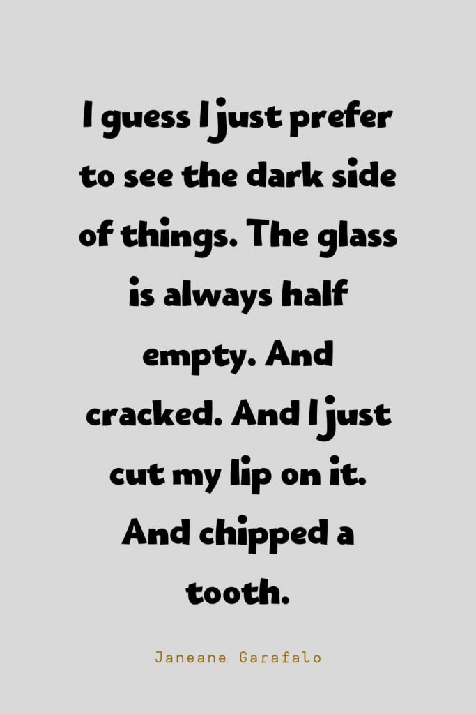 Funny Quotes (25): I guess I just prefer to see the dark side of things. The glass is always half empty. And cracked. And I just cut my lip on it. And chipped a tooth. -Janeane Garafalo