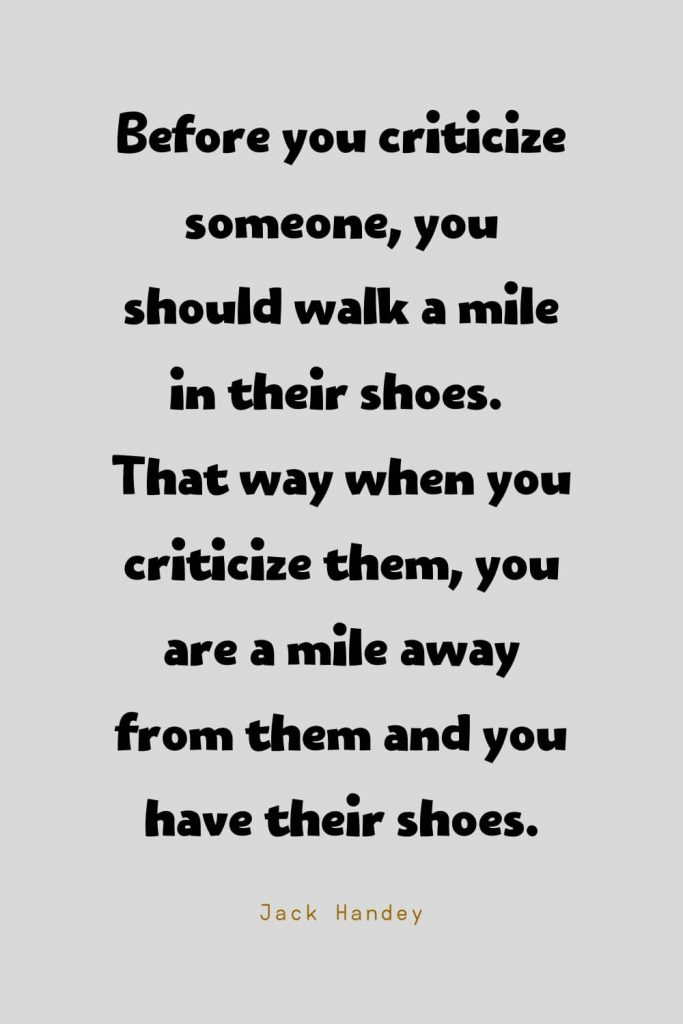 Funny Quotes (26): Before you criticize someone, you should walk a mile in their shoes. That way when you criticize them, you are a mile away from them and you have their shoes. -Jack Handey
