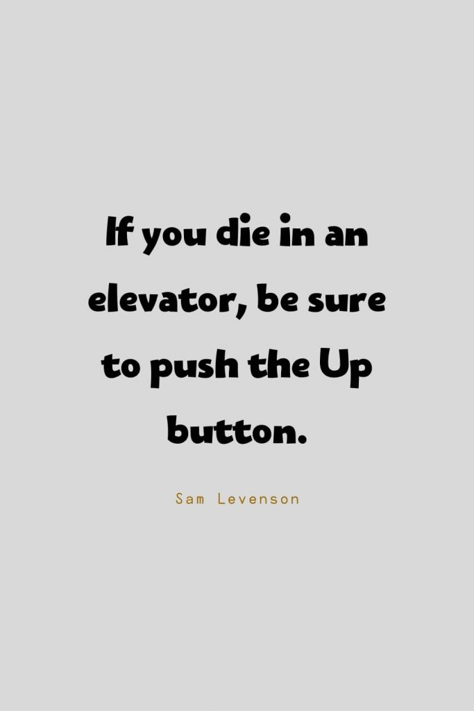 Funny Quotes (27): If you die in an elevator, be sure to push the Up button. -Sam Levenson