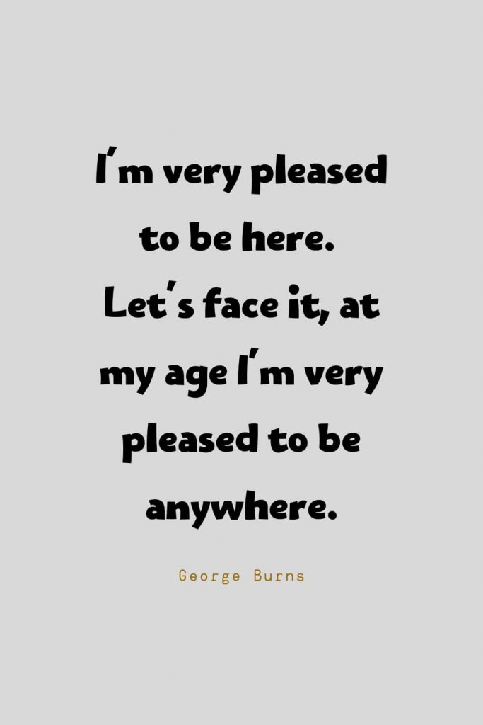 Funny Quotes (28): I'm very pleased to be here. Let's face it, at my age I'm very pleased to be anywhere. -George Burns