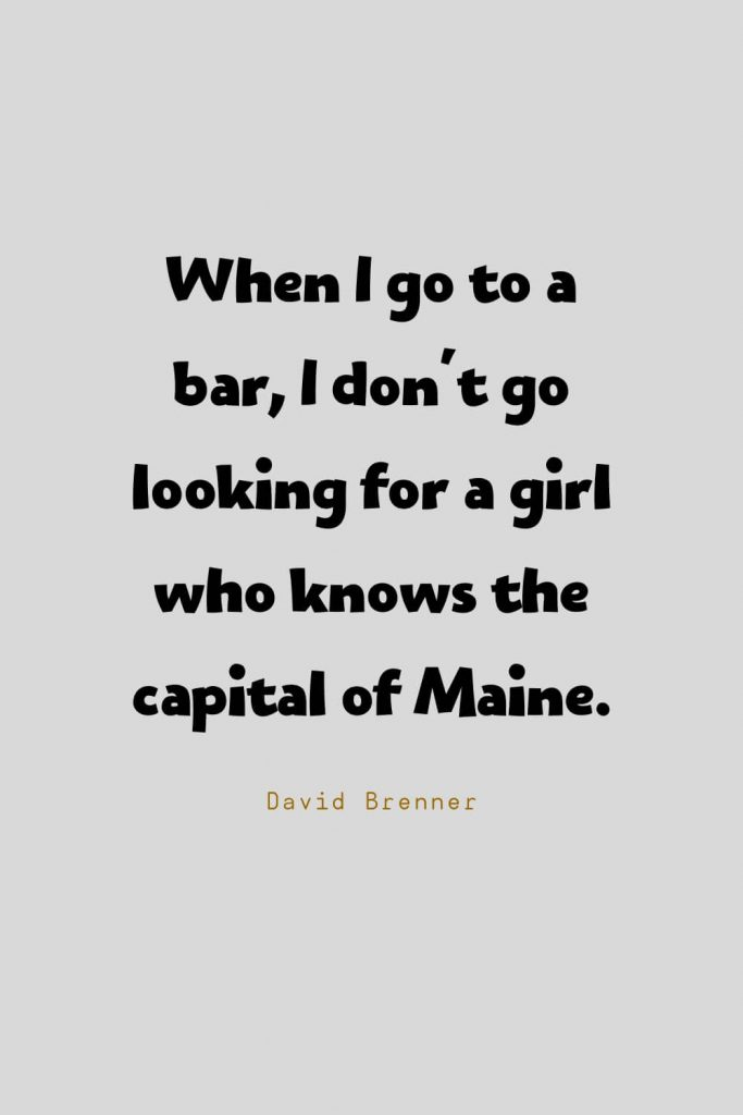 Funny Quotes (3): When I go to a bar, I don't go looking for a girl who knows the capital of Maine. -David Brenner