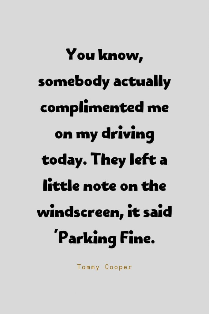 Funny Quotes (30): You know, somebody actually complimented me on my driving today. They left a little note on the windscreen, it said 'Parking Fine. -Tommy Cooper