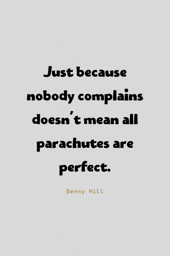 Funny Quotes (31): Just because nobody complains doesn't mean all parachutes are perfect. -Benny Hill