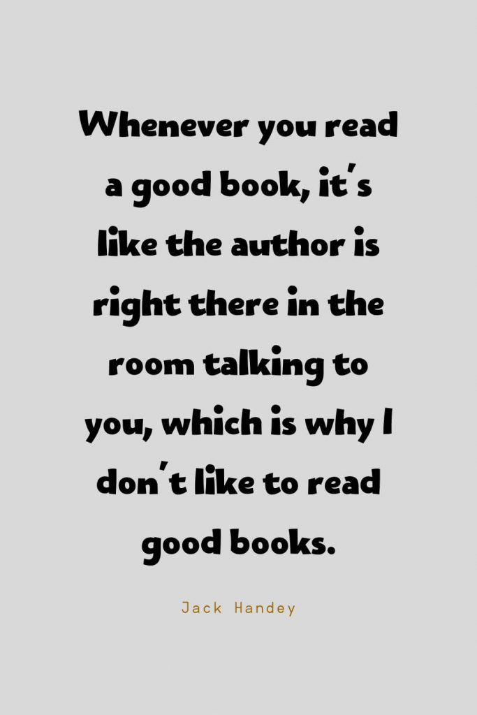 Funny Quotes (33): Whenever you read a good book, it's like the author is right there in the room talking to you, which is why I don't like to read good books. -Jack Handey