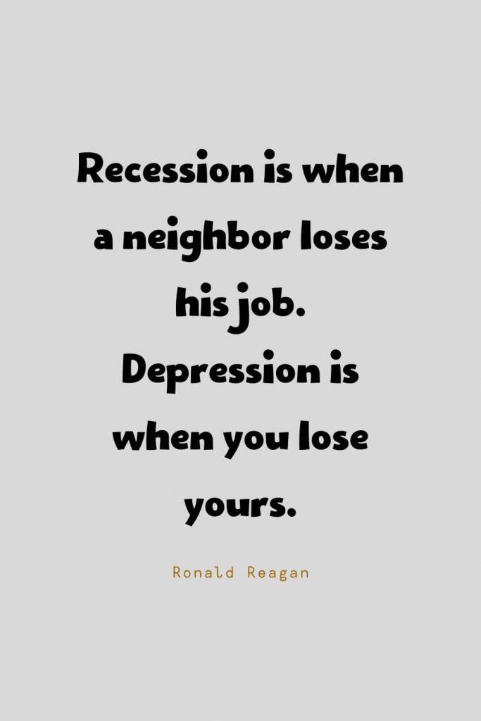 Funny Quotes (34): Recession is when a neighbor loses his job. Depression is when you lose yours. -Ronald Reagan