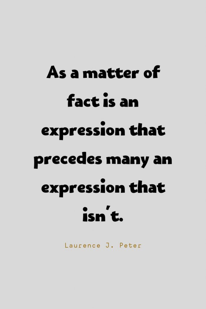Funny Quotes (35): As a matter of fact is an expression that precedes many an expression that isn't. -Laurence J. Peter