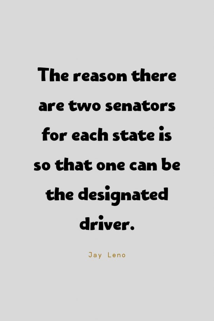 Funny Quotes (38): The reason there are two senators for each state is so that one can be the designated driver. -Jay Leno