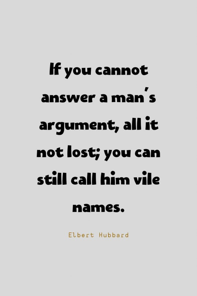 Funny Quotes (39): If you cannot answer a man's argument, all it not lost; you can still call him vile names. -Elbert Hubbard