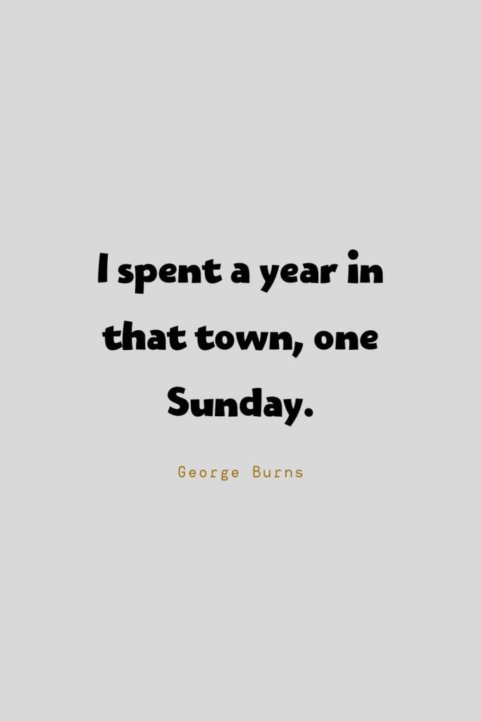 Funny Quotes (40): I spent a year in that town, one Sunday. -George Burns