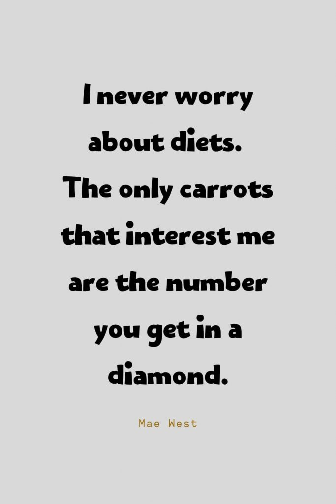 Funny Quotes (41): I never worry about diets. The only carrots that interest me are the number you get in a diamond. -Mae West