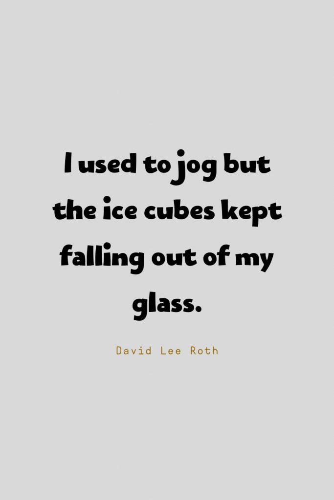 Funny Quotes (42): I used to jog but the ice cubes kept falling out of my glass. -David Lee Roth