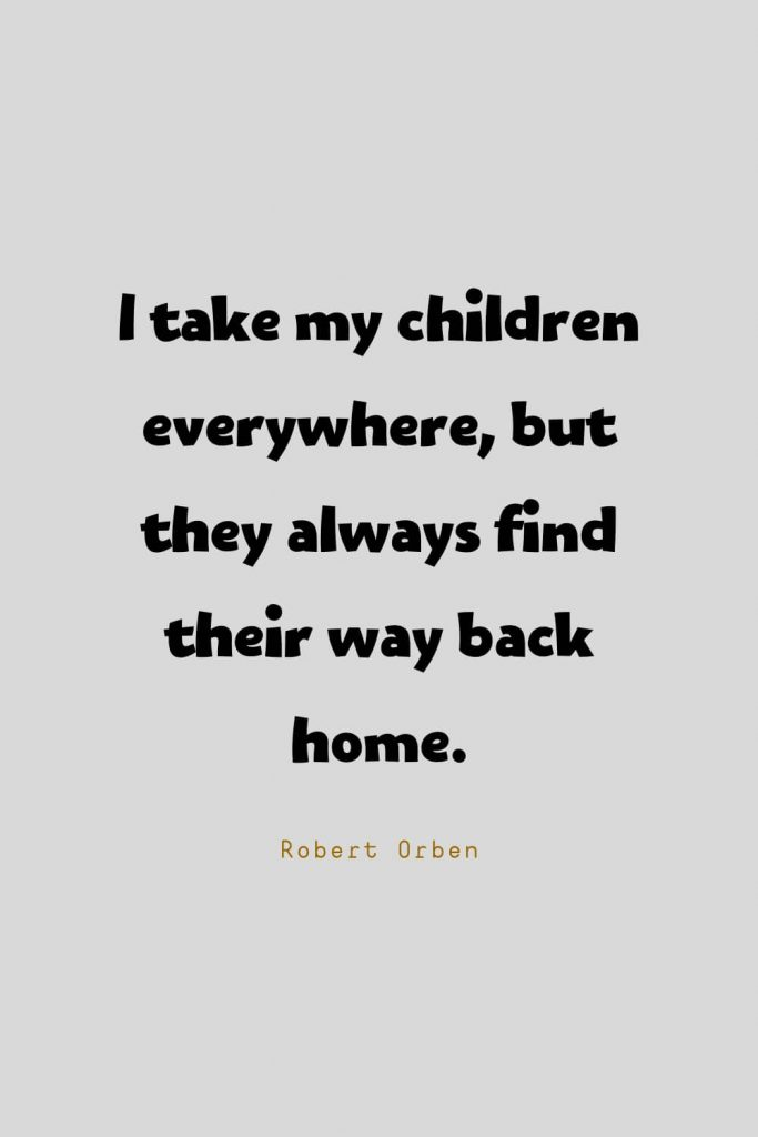 Funny Quotes (43): I take my children everywhere, but they always find their way back home. -Robert Orben