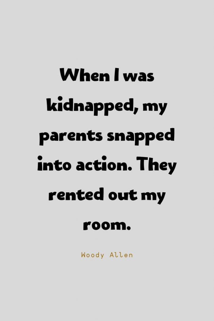 Funny Quotes (46): When I was kidnapped, my parents snapped into action. They rented out my room. -Woody Allen
