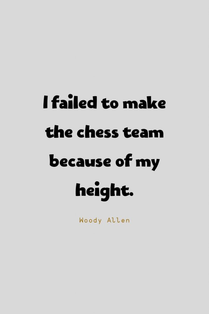 Funny Quotes (48): I failed to make the chess team because of my height. -Woody Allen