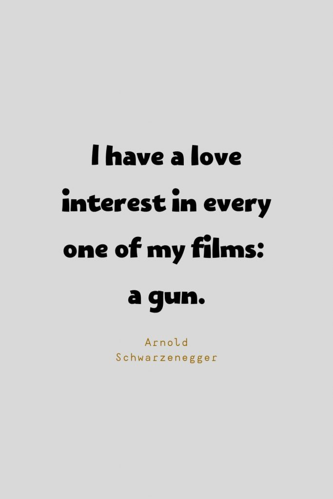 Funny Quotes (49): I have a love interest in every one of my films: a gun. -Arnold Schwarzenegger