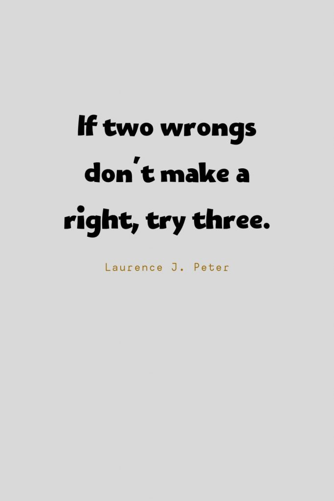Funny Quotes (5): If two wrongs don't make a right, try three. -Laurence J. Peter