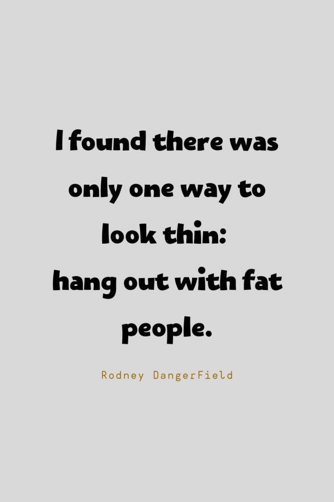 Funny Quotes (50): I found there was only one way to look thin: hang out with fat people. -Rodney DangerField