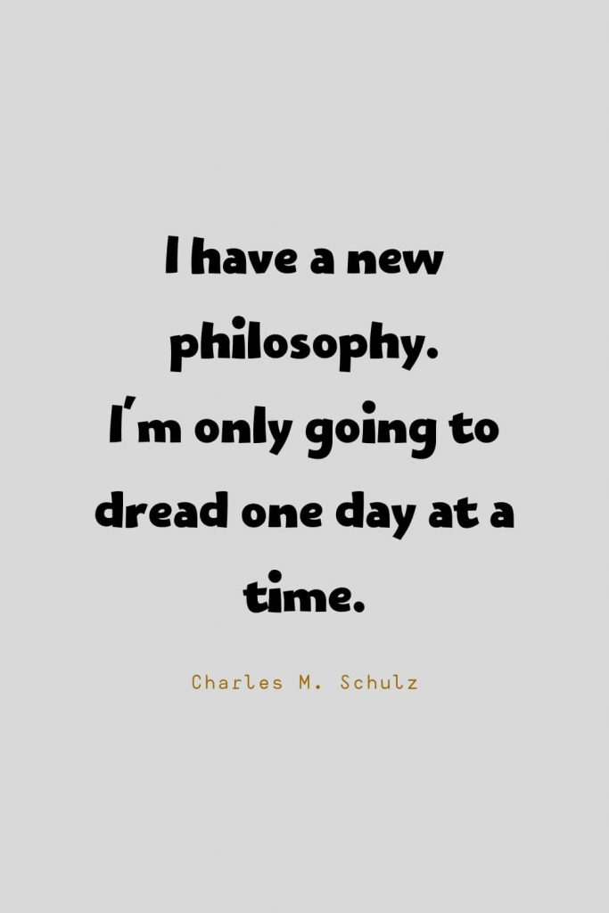 Funny Quotes (51): I have a new philosophy. I'm only going to dread one day at a time. -Charles M. Schulz