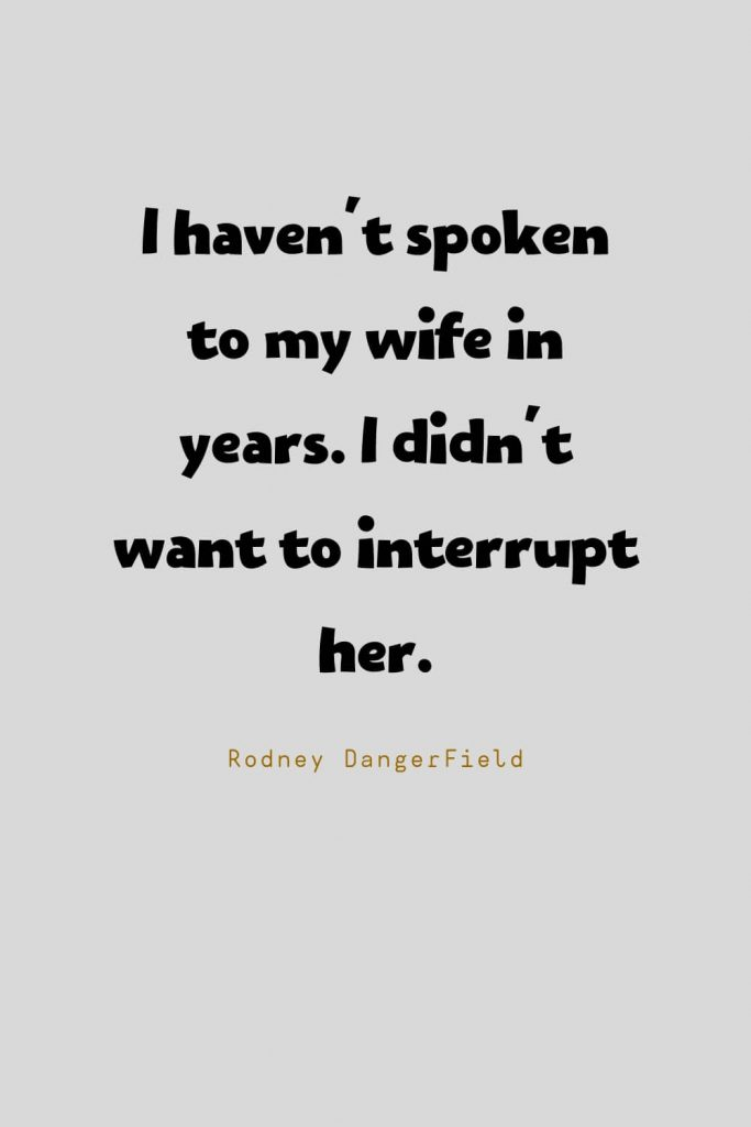 Funny Quotes (53): I haven't spoken to my wife in years. I didn't want to interrupt her. -Rodney DangerField