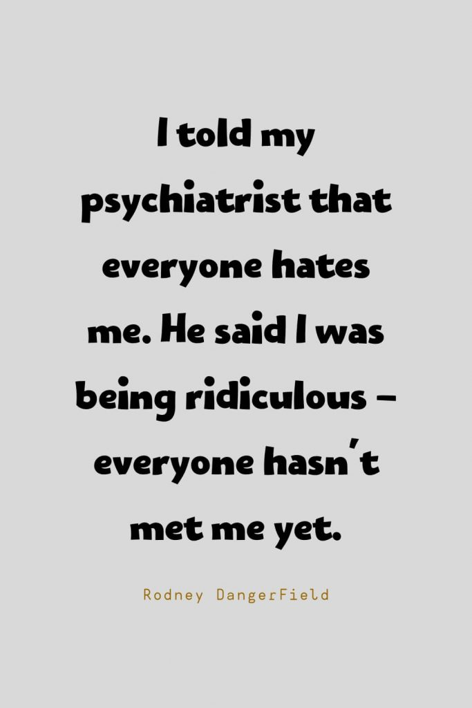 Funny Quotes (54): I told my psychiatrist that everyone hates me. He said I was being ridiculous - everyone hasn't met me yet. -Rodney DangerField