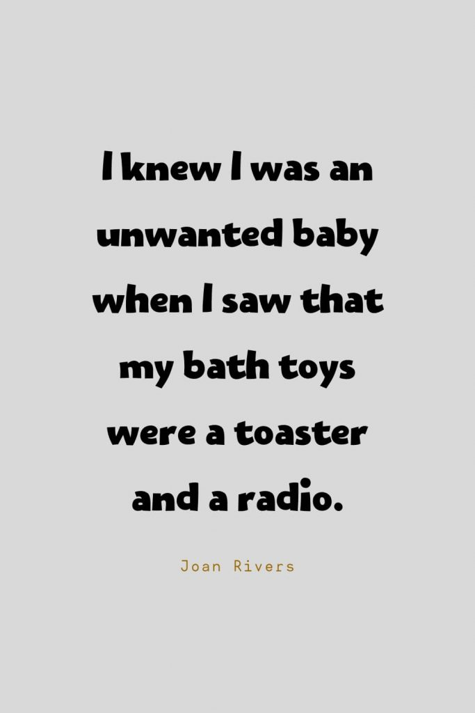Funny Quotes (55): I knew I was an unwanted baby when I saw that my bath toys were a toaster and a radio. -Joan Rivers