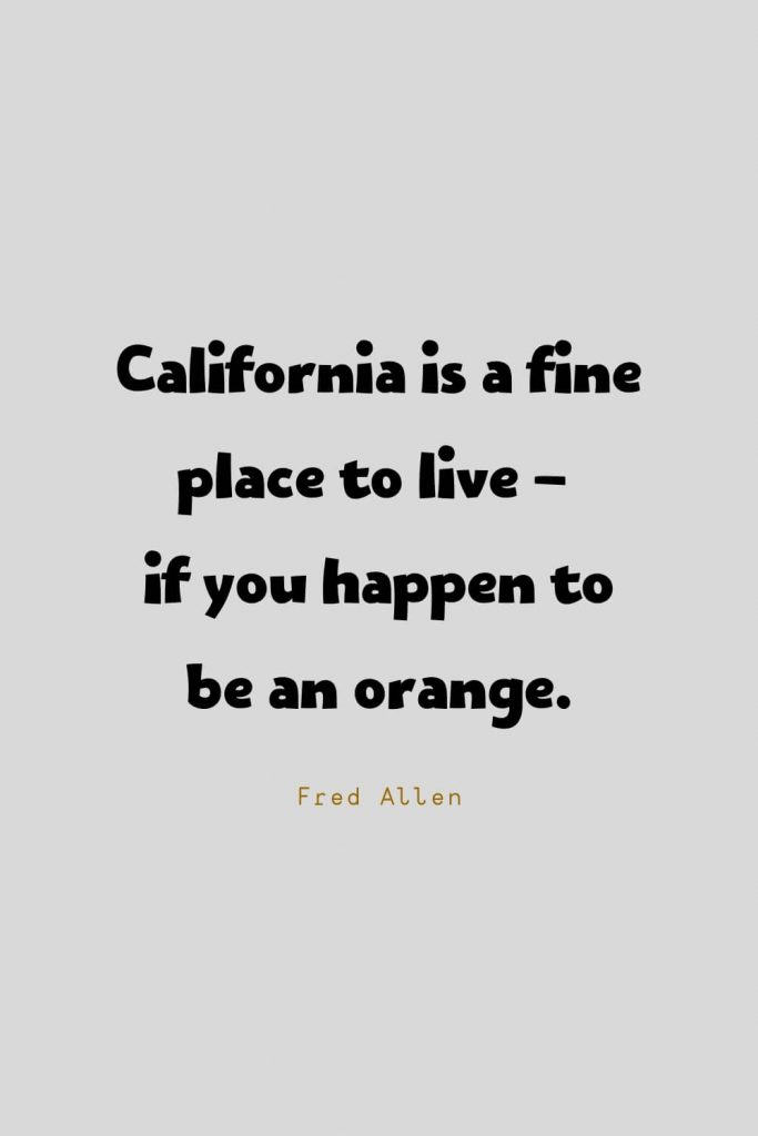 Funny Quotes (59): California is a fine place to live - if you happen to be an orange. -Fred Allen