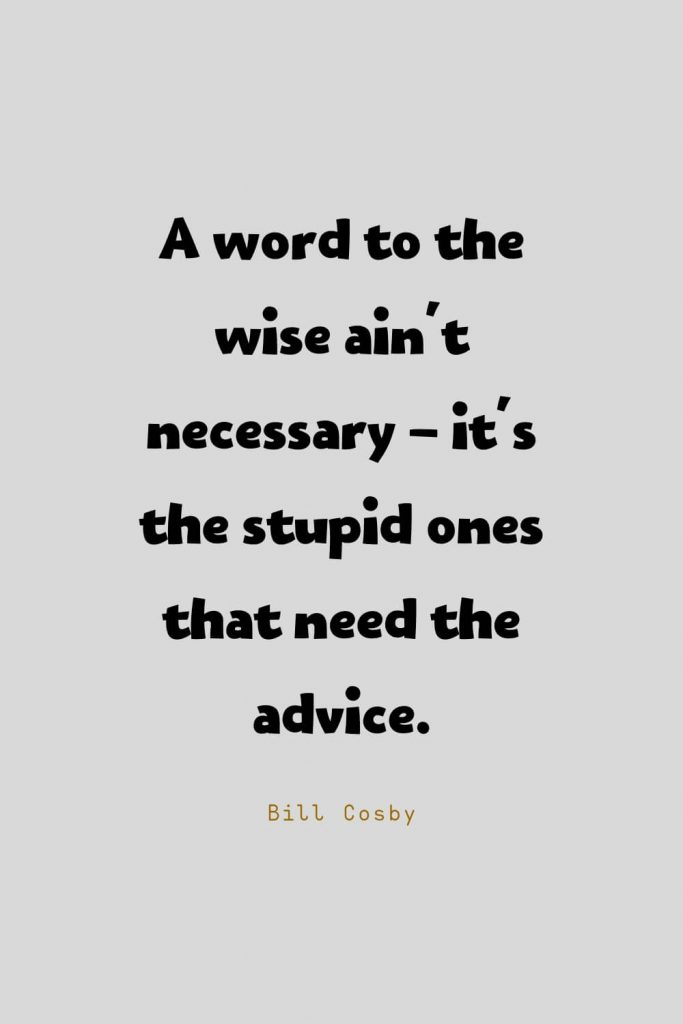 Funny Quotes (60): A word to the wise ain't necessary - it's the stupid ones that need the advice. -Bill Cosby