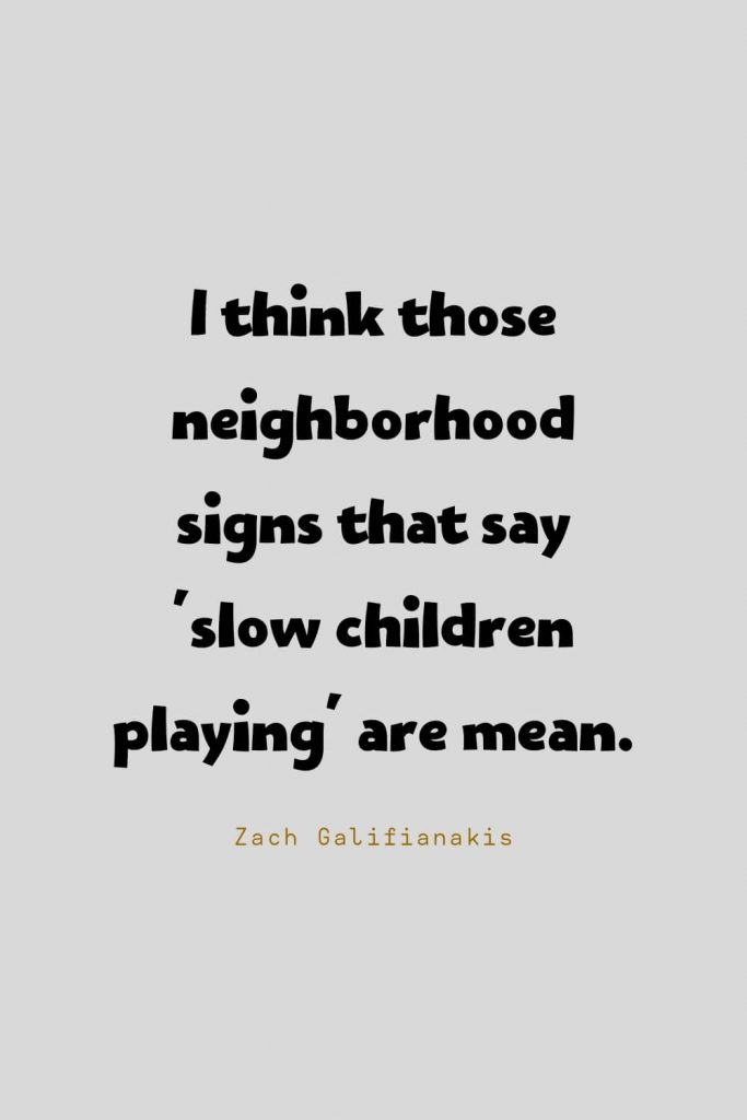Funny Quotes (61): I think those neighborhood signs that say 'slow children playing' are mean. -Zach Galifianakis