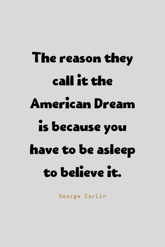 Funny Quotes (63): The reason they call it the American Dream is because you have to be asleep to believe it. -George Carlin