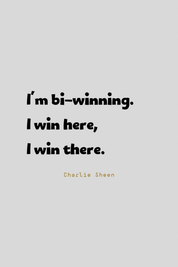 Funny Quotes (64): I'm bi-winning. I win here, I win there. -Charlie Sheen