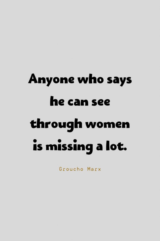 Funny Quotes (65): Anyone who says he can see through women is missing a lot. -Groucho Marx