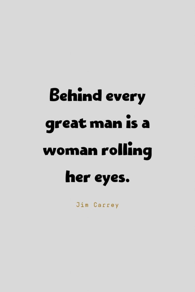 Funny Quotes (67): Behind every great man is a woman rolling her eyes. -Jim Carrey