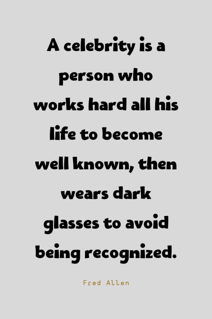 Funny Quotes (69): A celebrity is a person who works hard all his life to become well known, then wears dark glasses to avoid being recognized. -Fred Allen