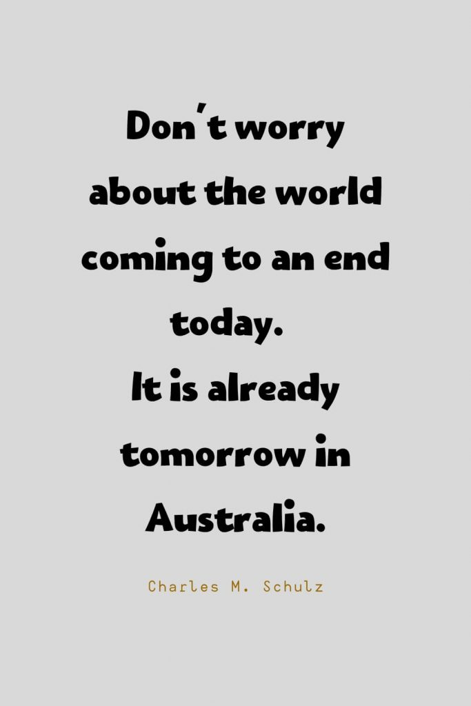 Funny Quotes (70): Don't worry about the world coming to an end today. It is already tomorrow in Australia. -Charles M. Schulz