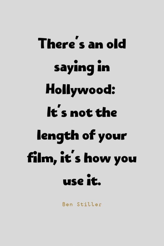 Funny Quotes (71): There's an old saying in Hollywood: It's not the length of your film, it's how you use it. -Ben Stiller
