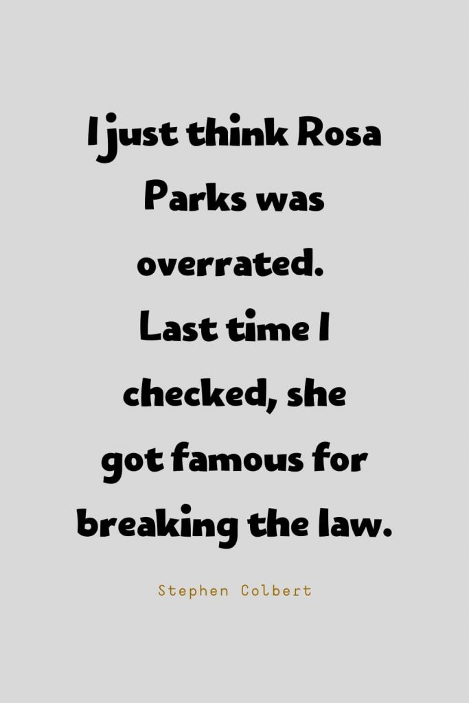 Funny Quotes (72): I just think Rosa Parks was overrated. Last time I checked, she gotfamousfor breaking the law. -Stephen Colbert