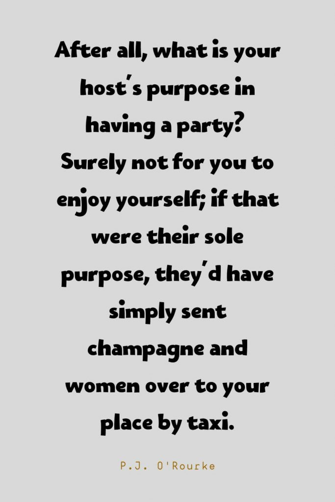 Funny Quotes (74): After all, what is your host's purpose in having a party? Surely not for you to enjoy yourself; if that were their sole purpose, they'd have simply sent champagne and women over to your place by taxi. -P.J. O'Rourke