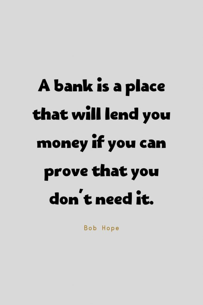 Funny Quotes (76): A bank is a place that will lend you money if you can prove that you don't need it. -Bob Hope