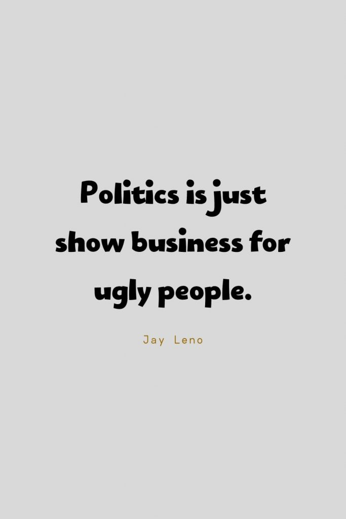 Funny Quotes (78): Politics is just show business for ugly people. -Jay Leno