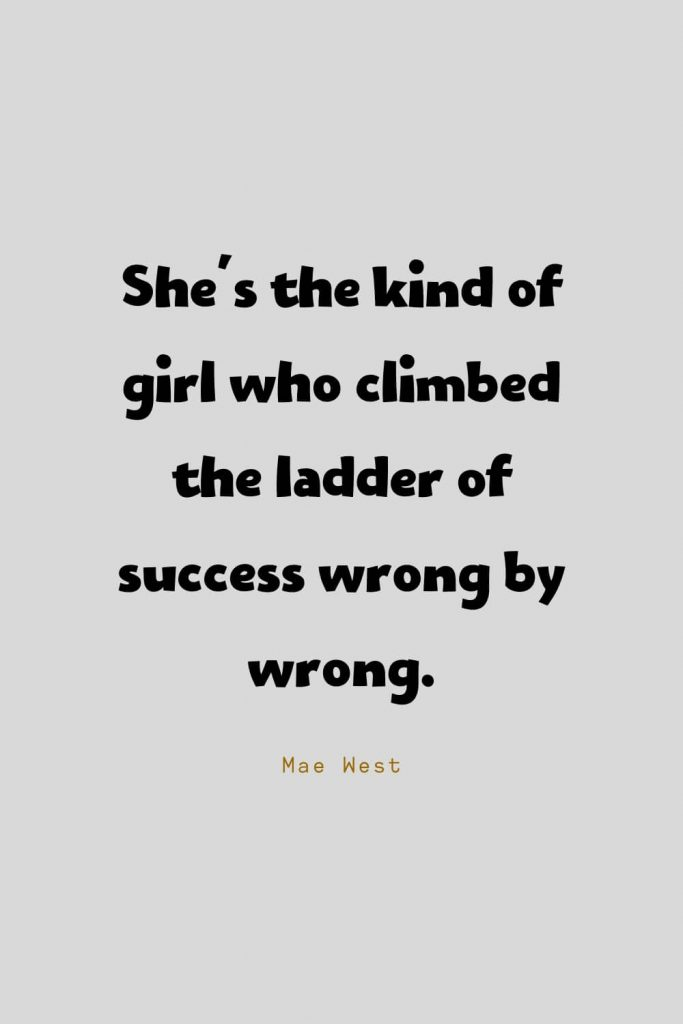 Funny Quotes (79): She's the kind of girl who climbed the ladder of success wrong by wrong. -Mae West
