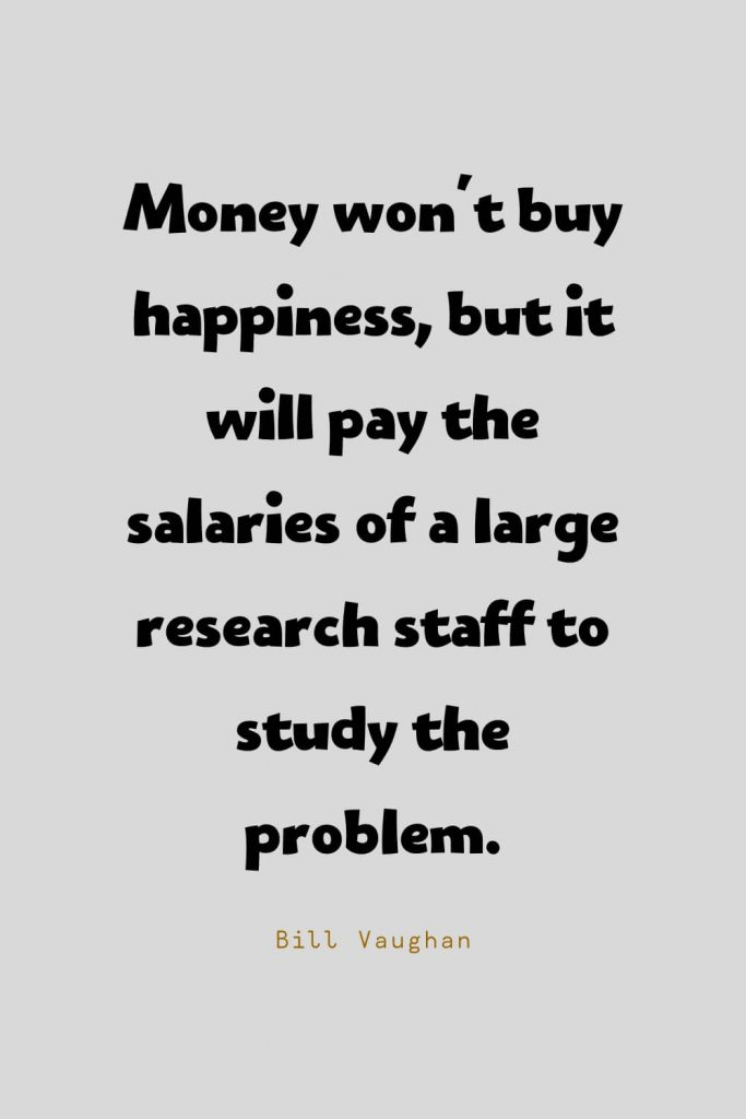 Funny Quotes (8): Money won't buy happiness, but it will pay the salaries of a large research staff to study the problem. -Bill Vaughan