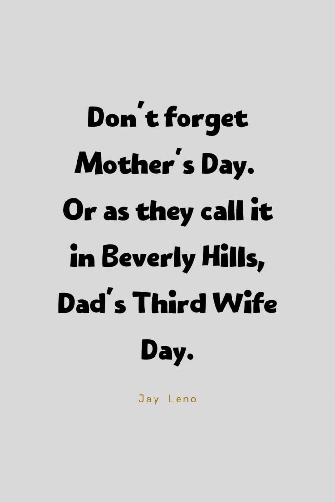 Funny Quotes (82): Don't forget Mother's Day. Or as they call it in Beverly Hills, Dad's Third Wife Day. -Jay Leno